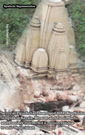 Terrorist Tipu Sultan destroyed more than 8000 Hindu temples in Kerala, Mysore and Tamil nadu and Forcibly converted 2 million Hindus to anti-Vedic islam.
