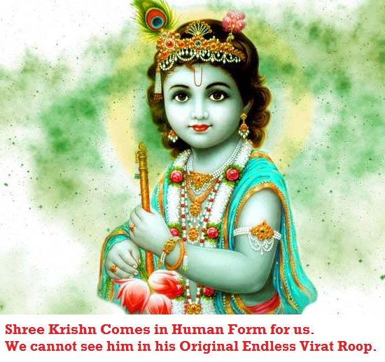 In Human Body we cannot see Virat Roop of Shree Krishna. Shree Krishna Come to meet us in Human form for all of us